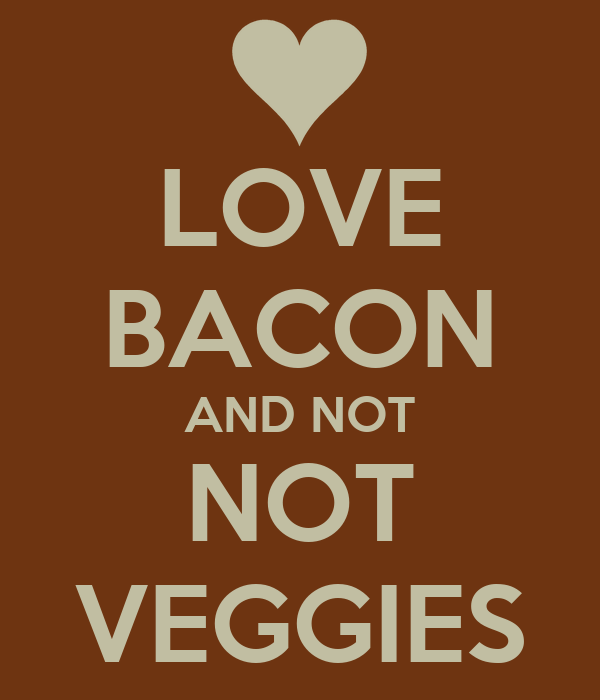 LOVE BACON AND NOT NOT VEGGIES