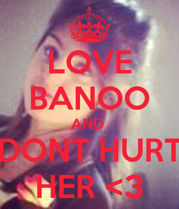 LOVE BANOO AND  DONT HURT HER <3
