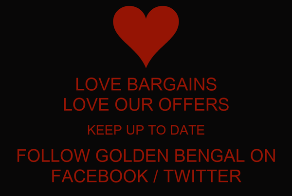 LOVE BARGAINS LOVE OUR OFFERS KEEP UP TO DATE FOLLOW GOLDEN BENGAL ON FACEBOOK / TWITTER