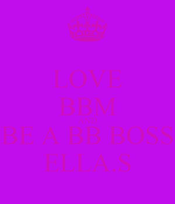 LOVE BBM AND BE A BB BOSS ELLA.S