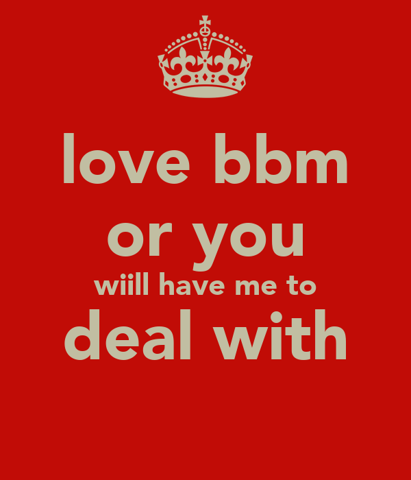 love bbm or you wiill have me to deal with