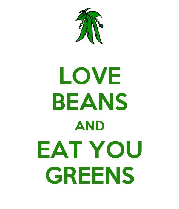 LOVE BEANS AND EAT YOU GREENS