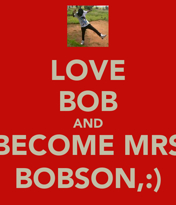 LOVE BOB AND BECOME MRS BOBSON,:)