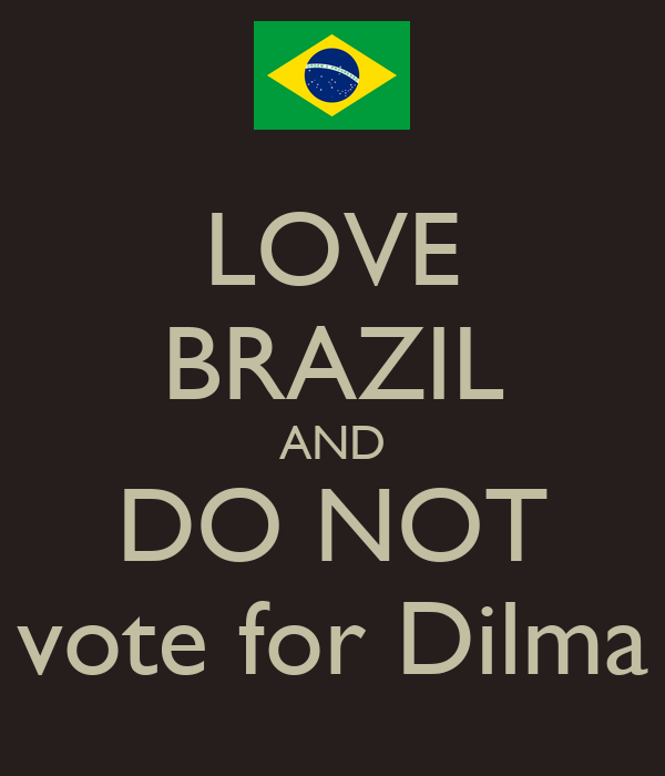 LOVE BRAZIL AND DO NOT vote for Dilma