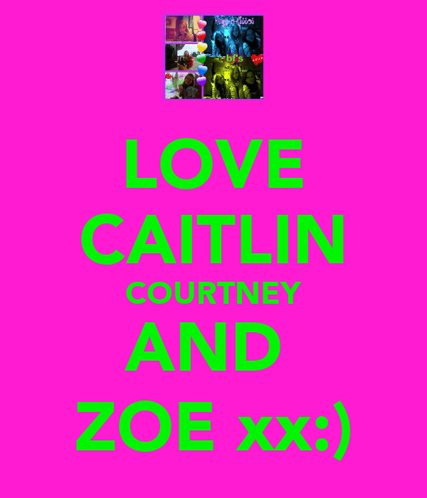 LOVE CAITLIN COURTNEY AND  ZOE xx:)