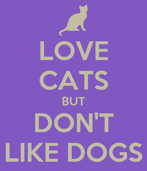 LOVE CATS BUT DON'T LIKE DOGS