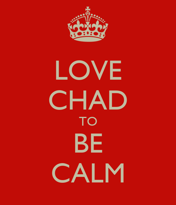 LOVE CHAD TO BE CALM