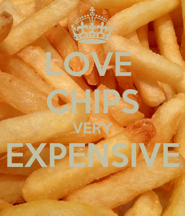 LOVE  CHIPS VERY EXPENSIVE