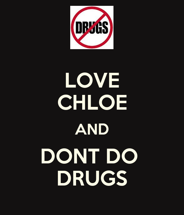 LOVE CHLOE AND DONT DO  DRUGS