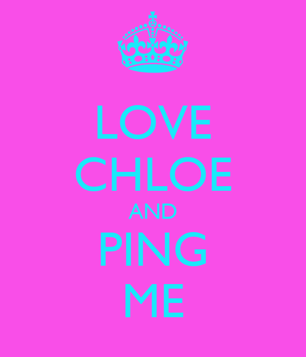 LOVE CHLOE AND PING ME