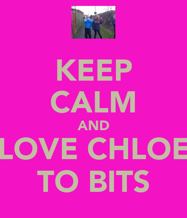 KEEP CALM AND LOVE CHLOE TO BITS
