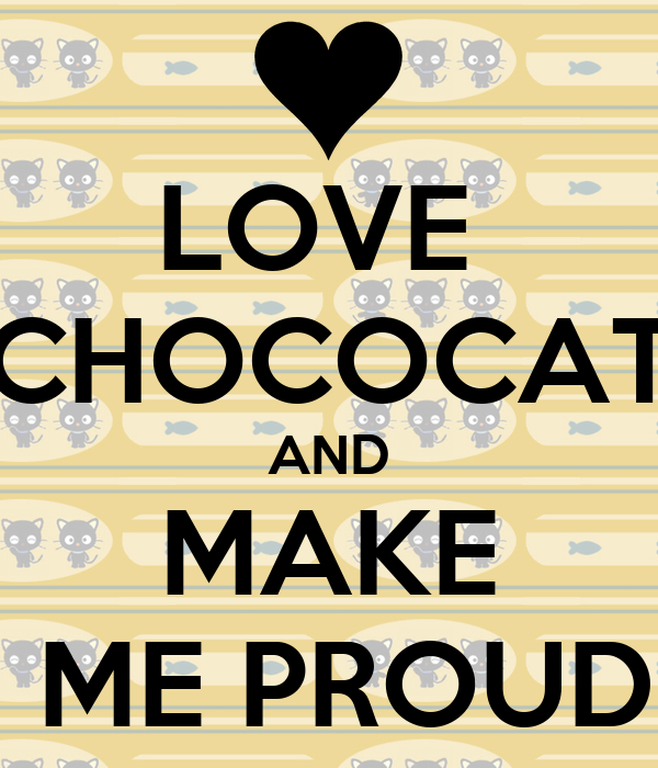 LOVE  CHOCOCAT AND MAKE  ME PROUD