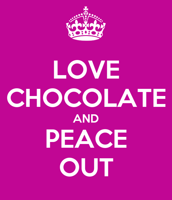 LOVE CHOCOLATE AND PEACE OUT