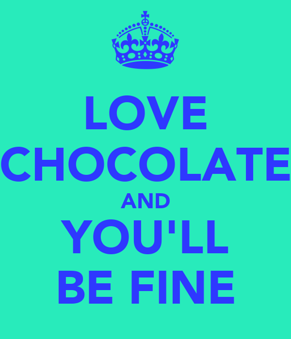 LOVE CHOCOLATE AND YOU'LL BE FINE