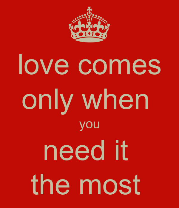love comes only when  you need it  the most