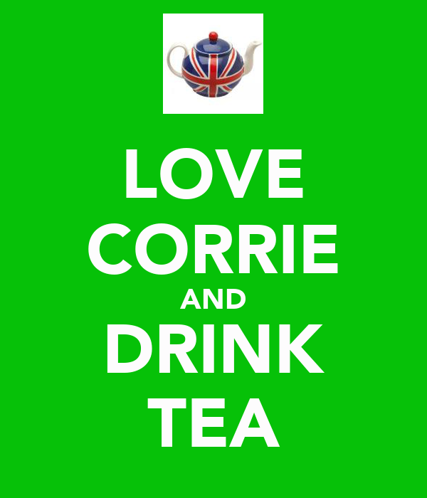 LOVE CORRIE AND DRINK TEA