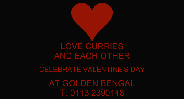 LOVE CURRIES AND EACH OTHER CELEBRATE VALENTINE'S DAY AT GOLDEN BENGAL T. 0113 2390148
