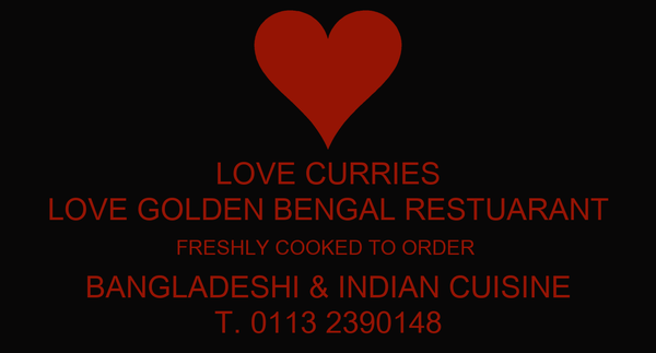 LOVE CURRIES LOVE GOLDEN BENGAL RESTUARANT FRESHLY COOKED TO ORDER  BANGLADESHI & INDIAN CUISINE T. 0113 2390148