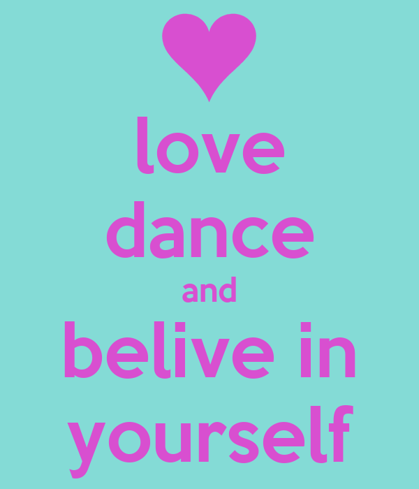 love dance and belive in yourself