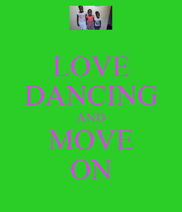 LOVE DANCING AND MOVE ON
