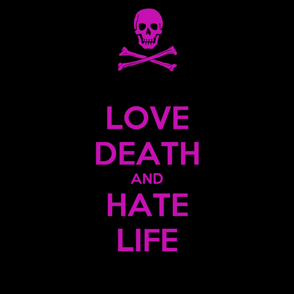 LOVE DEATH AND HATE LIFE