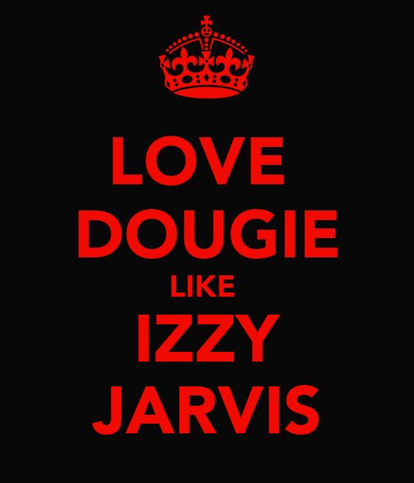 LOVE  DOUGIE LIKE  IZZY JARVIS