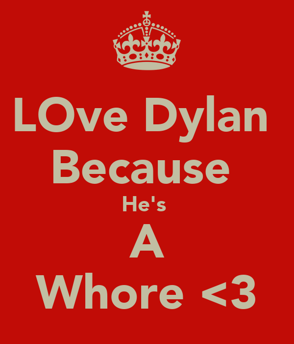 LOve Dylan  Because  He's  A Whore <3