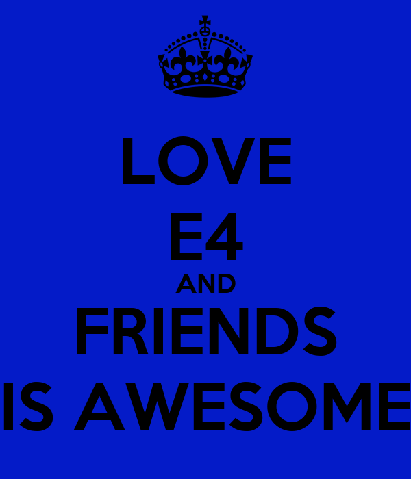 LOVE E4 AND FRIENDS IS AWESOME