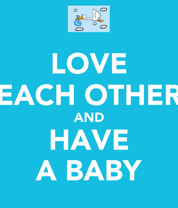 LOVE EACH OTHER AND HAVE A BABY