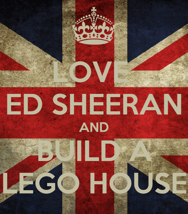 LOVE  ED SHEERAN AND BUILD A LEGO HOUSE