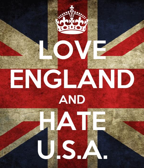 LOVE ENGLAND AND HATE U.S.A.