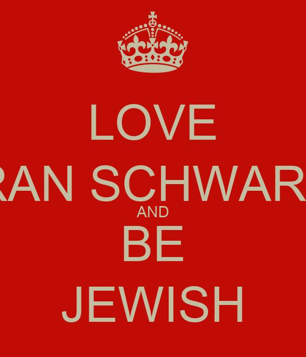 LOVE ERAN SCHWARTZ AND BE JEWISH