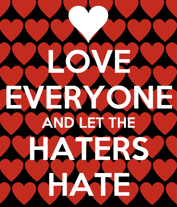 LOVE EVERYONE AND LET THE HATERS HATE