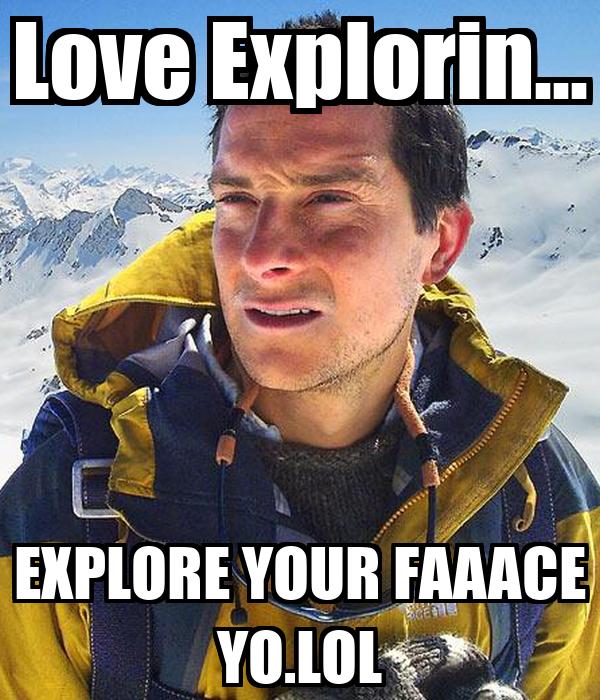 Love Explorin... EXPLORE YOUR FAAACE YO.LOL