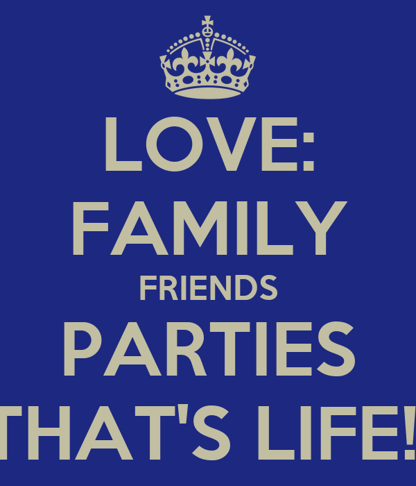 LOVE: FAMILY FRIENDS PARTIES THAT'S LIFE!!