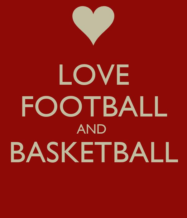 LOVE FOOTBALL AND  BASKETBALL