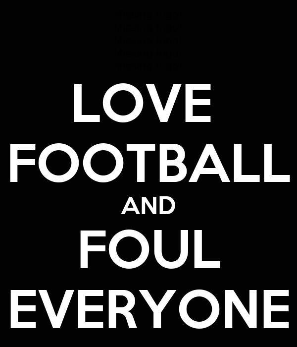LOVE  FOOTBALL AND FOUL EVERYONE