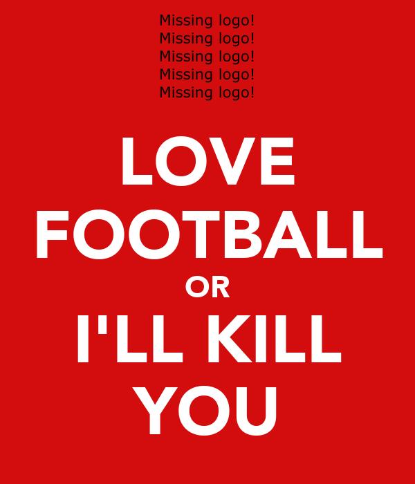 LOVE FOOTBALL OR I'LL KILL YOU