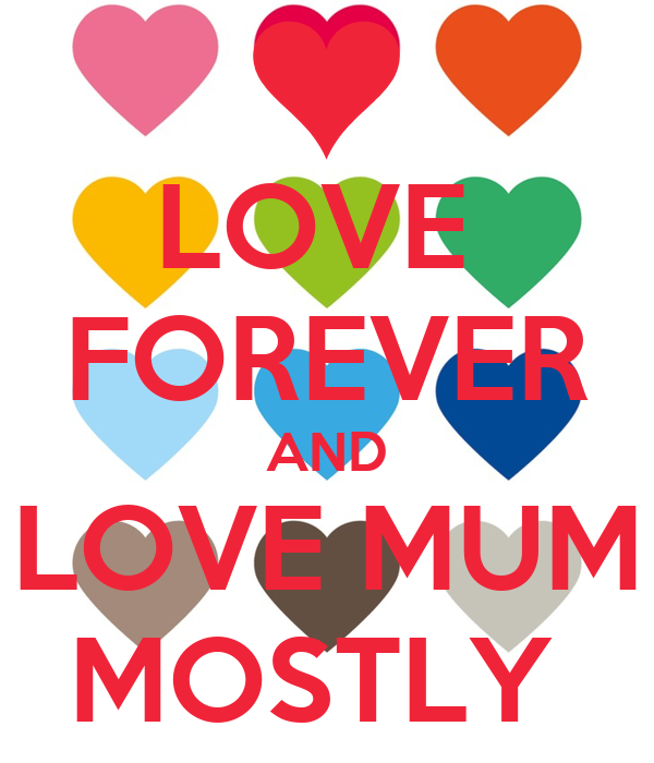 LOVE  FOREVER AND LOVE MUM MOSTLY