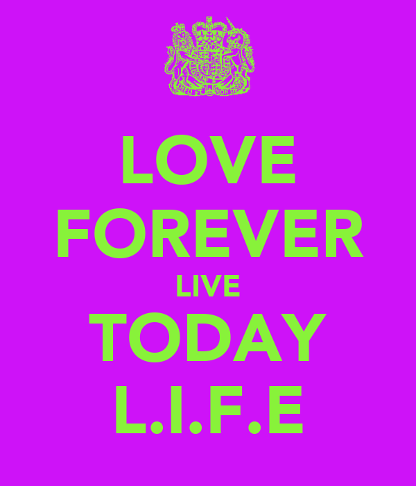 LOVE FOREVER LIVE TODAY L.I.F.E