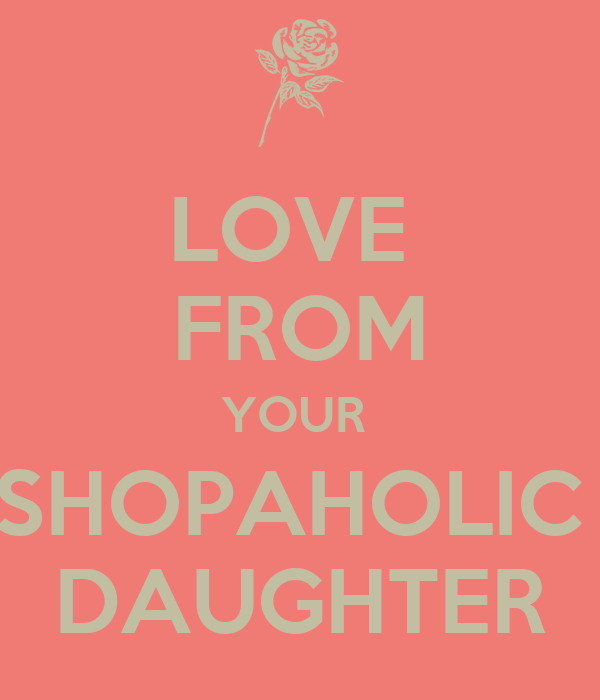 LOVE  FROM YOUR  SHOPAHOLIC  DAUGHTER