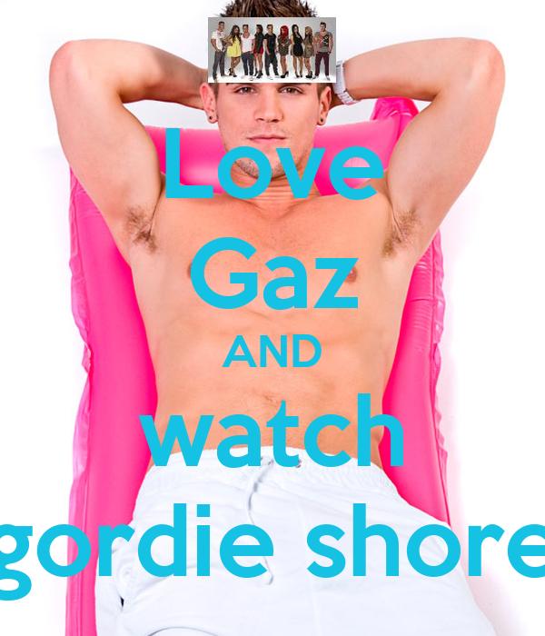Love Gaz AND watch gordie shore