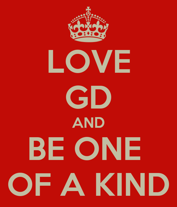 LOVE GD AND BE ONE  OF A KIND