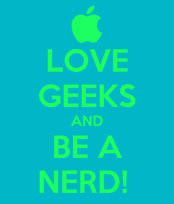 LOVE GEEKS AND BE A NERD!