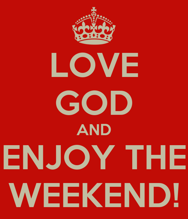 LOVE GOD AND ENJOY THE WEEKEND!