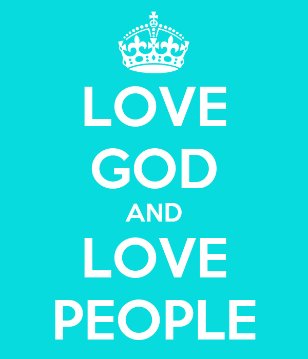 LOVE GOD AND LOVE PEOPLE