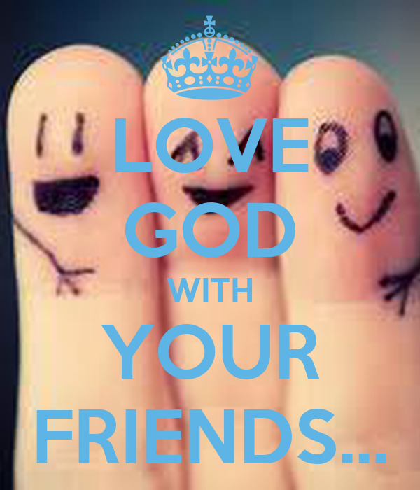 LOVE GOD WITH YOUR FRIENDS...
