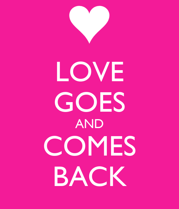LOVE GOES AND COMES BACK