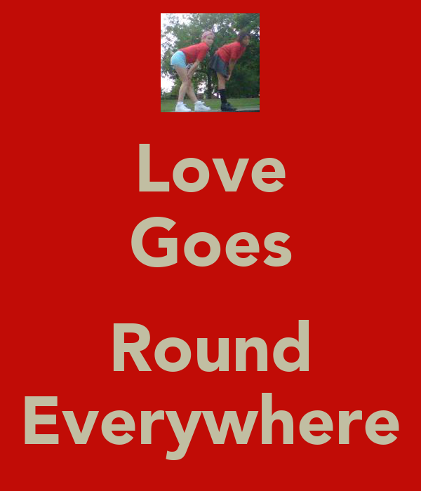 Love Goes  Round Everywhere