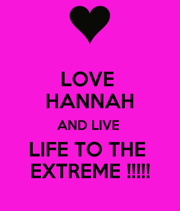 LOVE  HANNAH AND LIVE  LIFE TO THE  EXTREME !!!!!